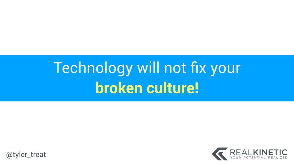 @tyler_treat Technology will not fix your broken...