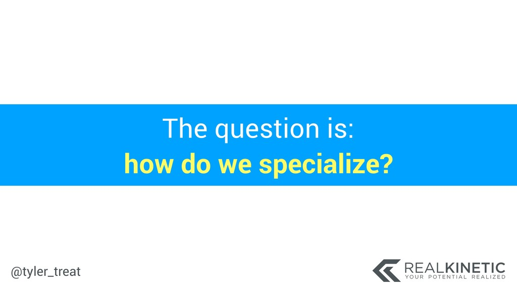@tyler_treat The question is: how do we specia...
