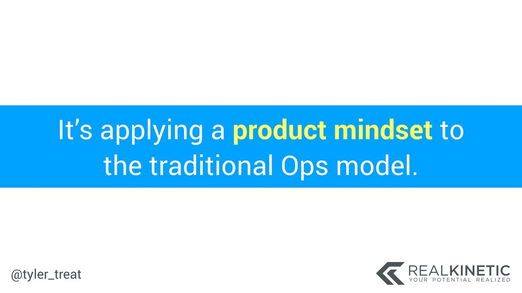 @tyler_treat It's applying a product mindset to...