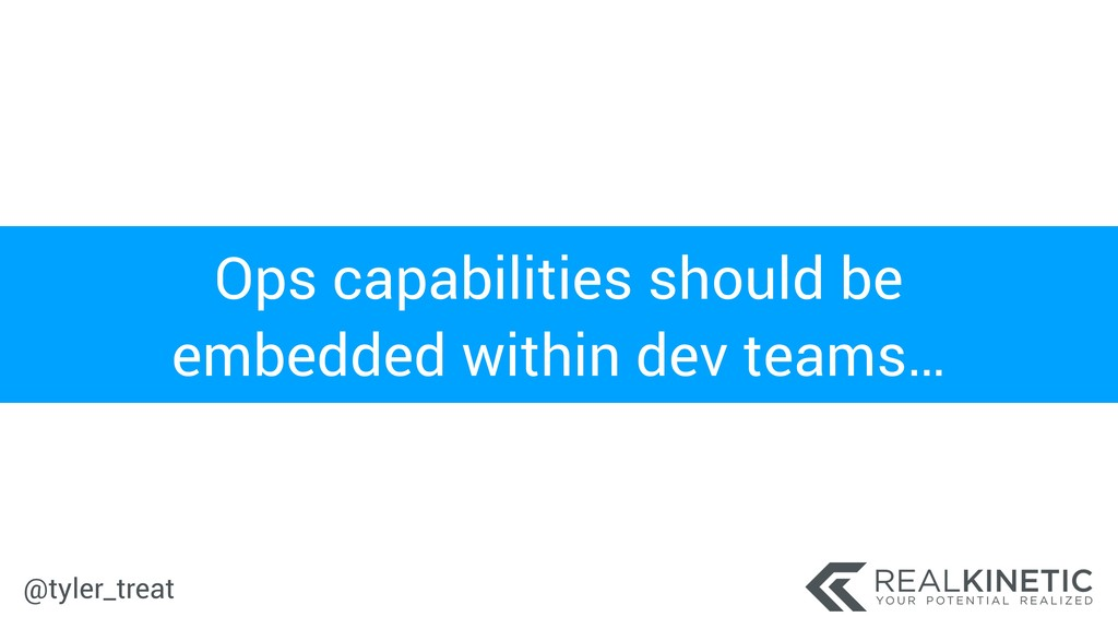 @tyler_treat Ops capabilities should be embedde...
