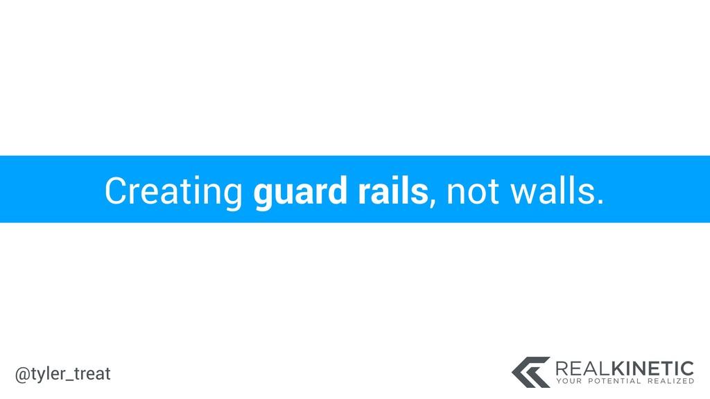 @tyler_treat Creating guard rails, not walls.