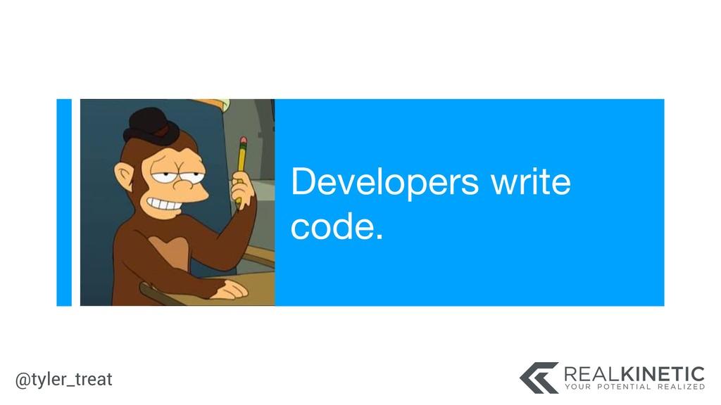 @tyler_treat Developers write code.