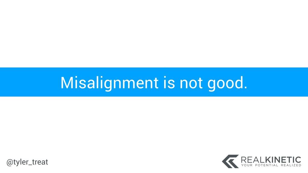 @tyler_treat Misalignment is not good.