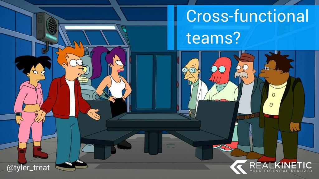 @tyler_treat Cross-functional teams? @tyler_tre...