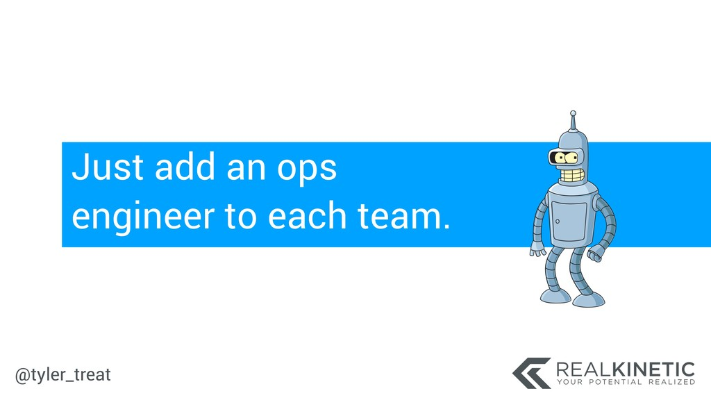 @tyler_treat Just add an ops engineer to each t...