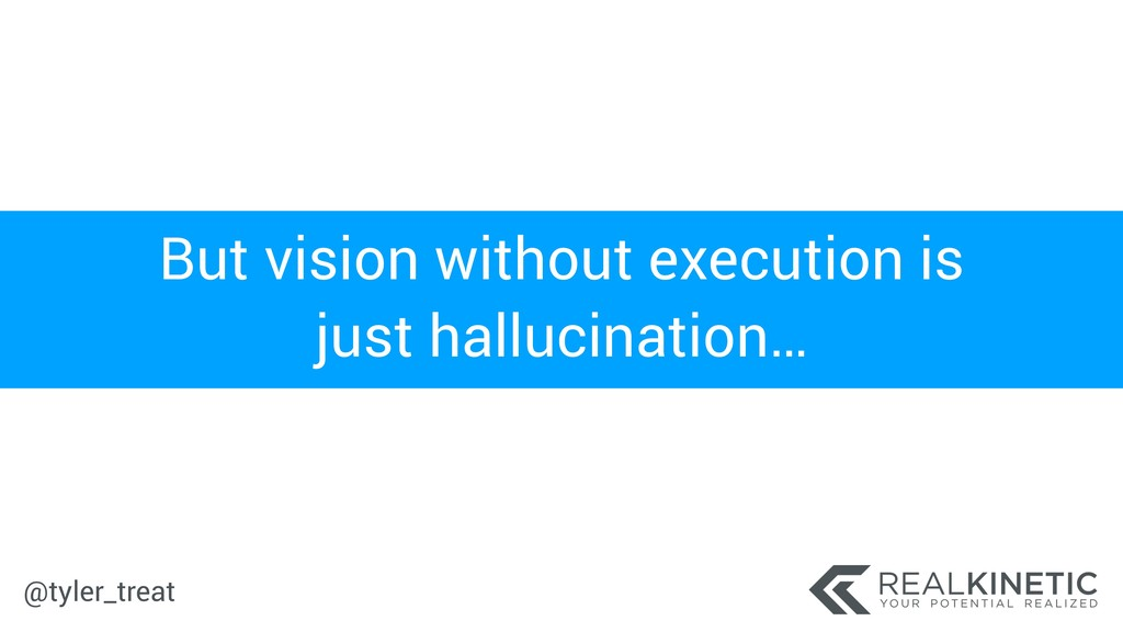 @tyler_treat But vision without execution is ju...