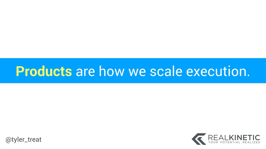 @tyler_treat Products are how we scale executio...