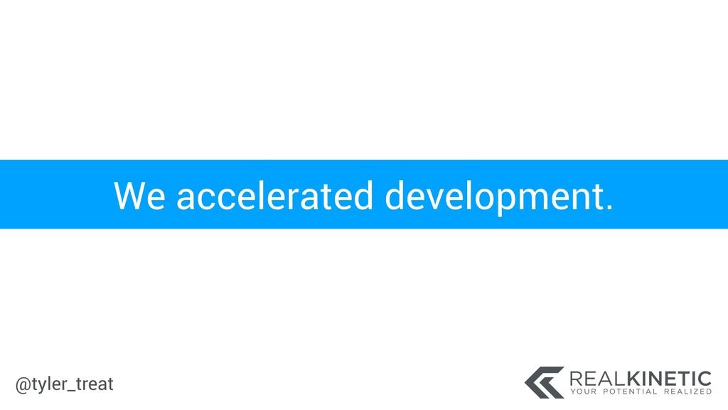 @tyler_treat We accelerated development.