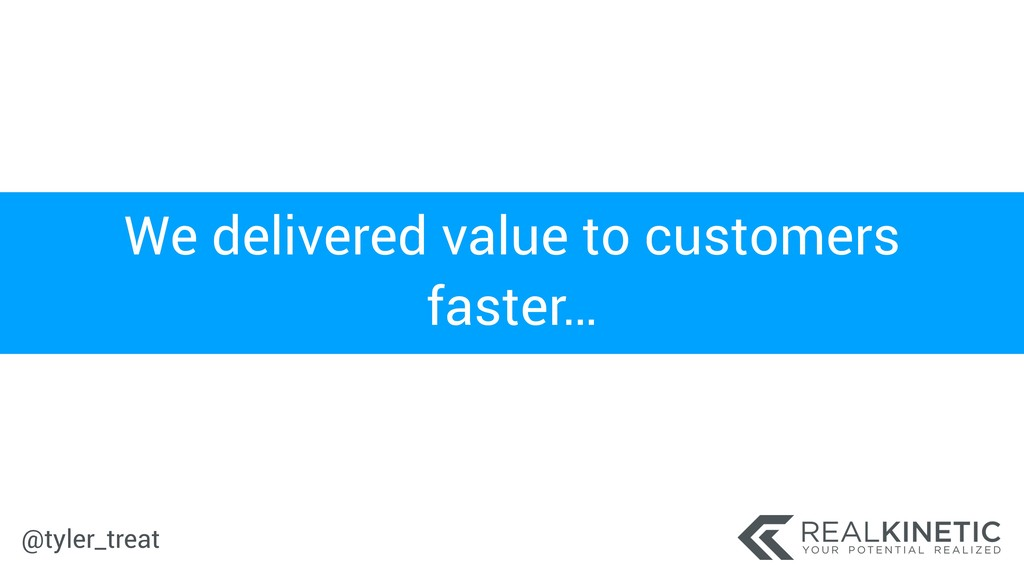 @tyler_treat We delivered value to customers fa...