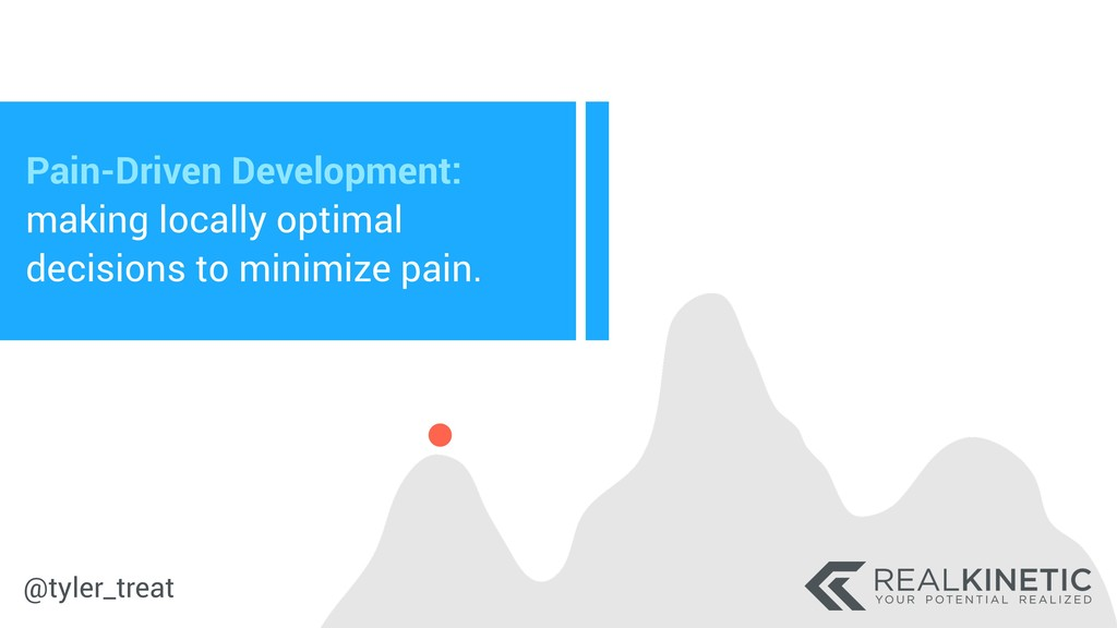 @tyler_treat Pain-Driven Development: making lo...