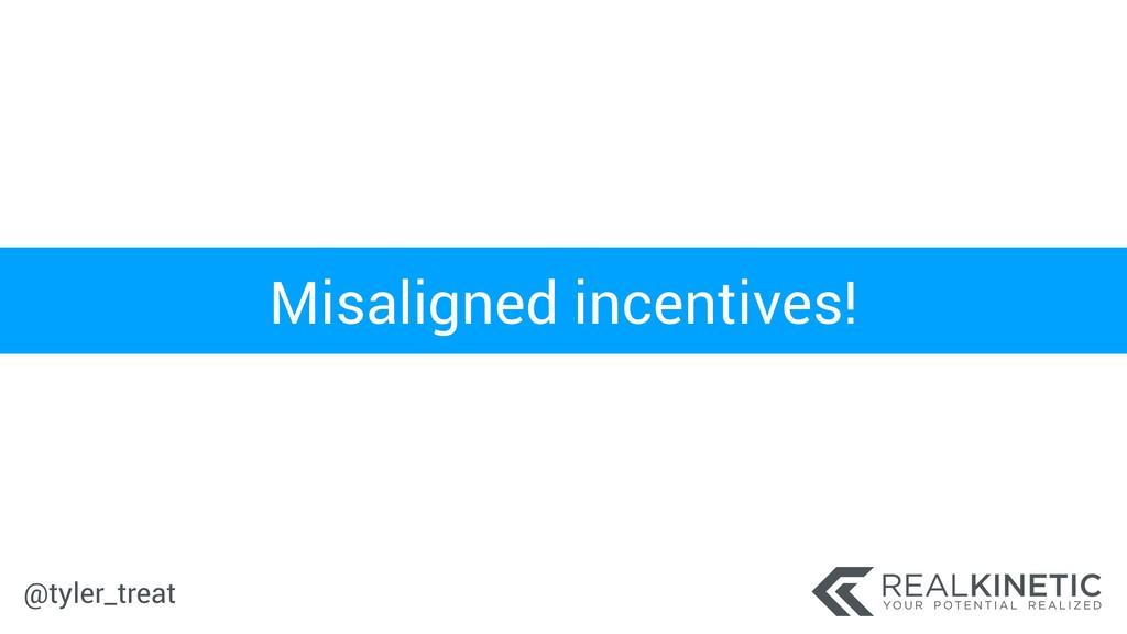 @tyler_treat Misaligned incentives!