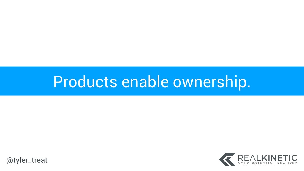 @tyler_treat Products enable ownership.
