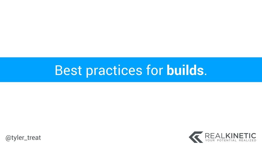 @tyler_treat Best practices for builds.