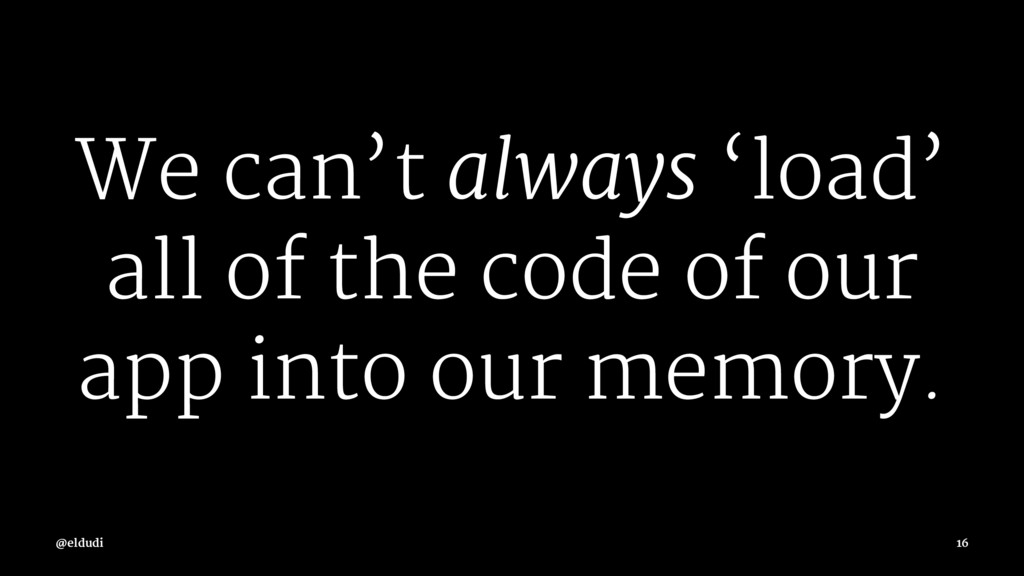 We can't always 'load' all of the code of our a...