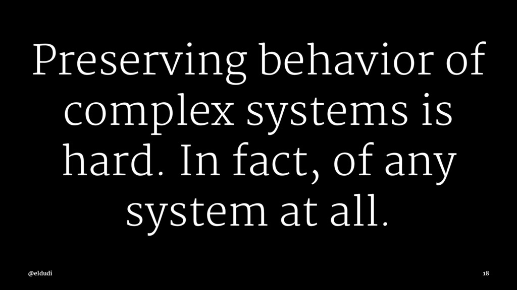 Preserving behavior of complex systems is hard....