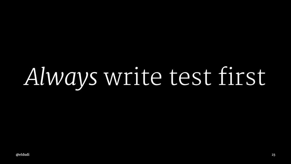 Always write test first @eldudi 23