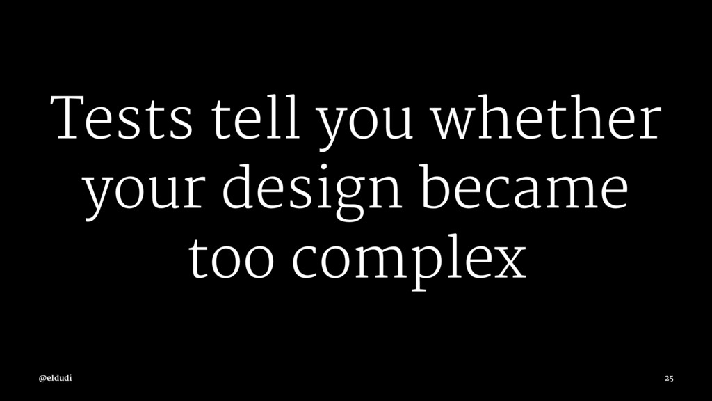 Tests tell you whether your design became too c...