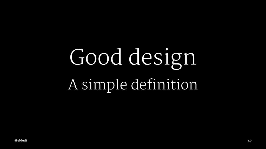 Good design A simple definition @eldudi 40