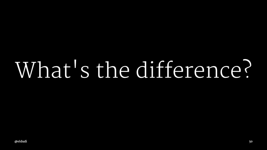 What's the difference? @eldudi 50