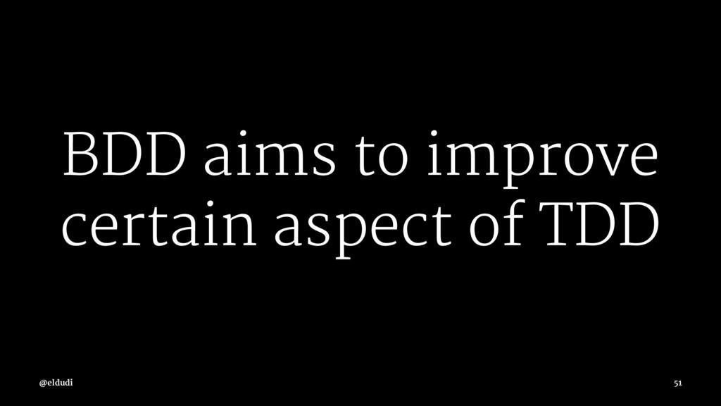 BDD aims to improve certain aspect of TDD @eldu...