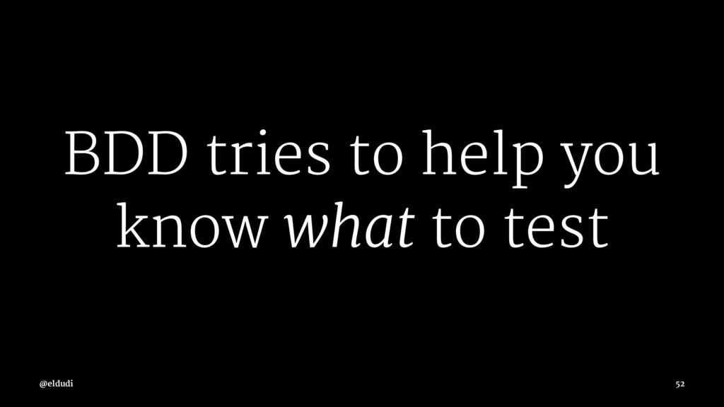 BDD tries to help you know what to test @eldudi...