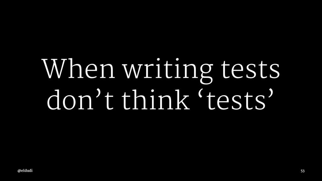 When writing tests don't think 'tests' @eldudi ...