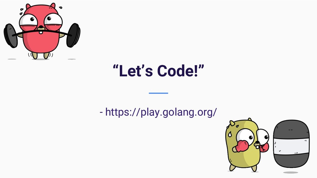 """Let's Code!"" - https://play.golang.org/"