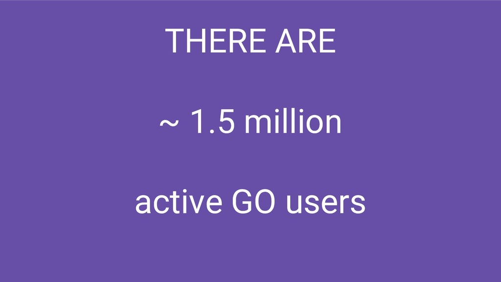 THERE ARE ~ 1.5 million active GO users