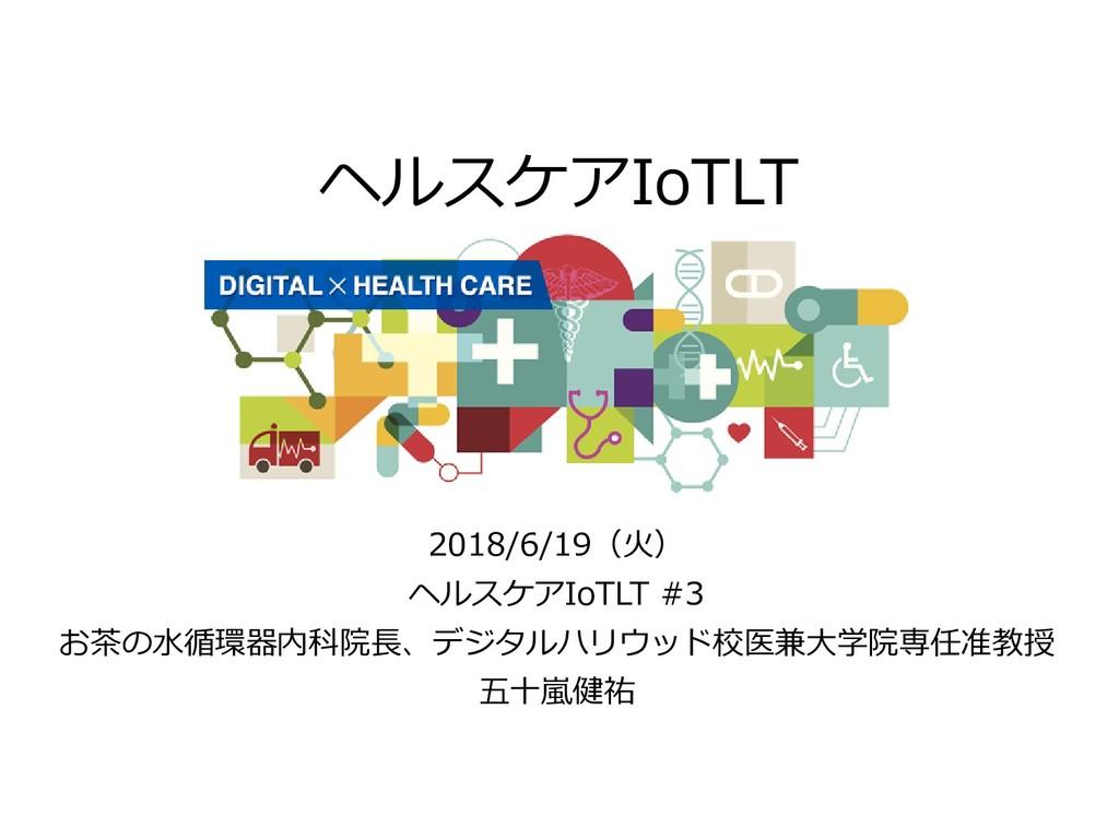 ヘルスケアIoTLT 2018/6/19(火) ヘルスケアIoTLT #3 お茶の水循環器内科...