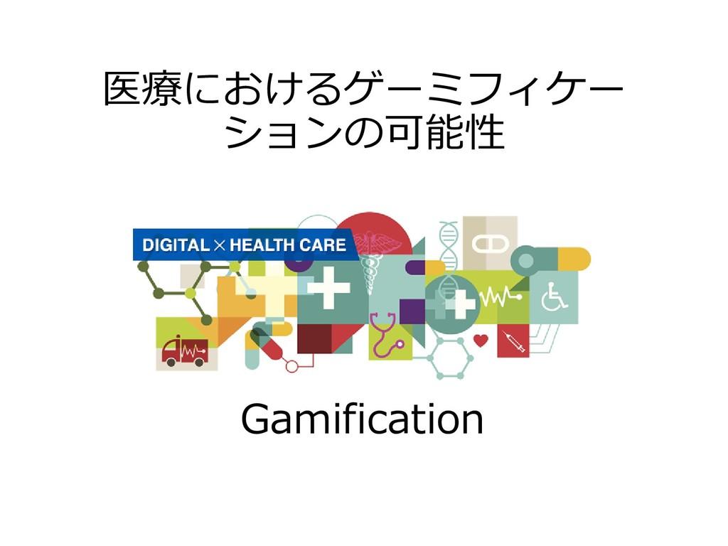 医療におけるゲーミフィケー ションの可能性 Gamification