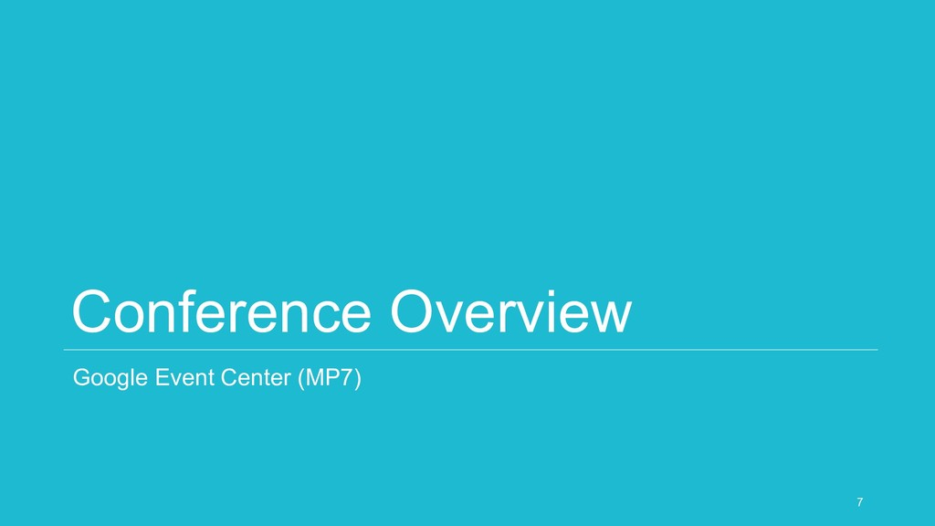 Conference Overview Google Event Center (MP7) 7