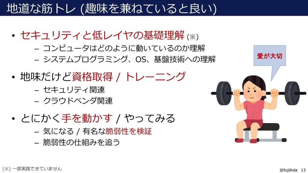 13 13 @fujiihda 地道な筋トレ (趣味を兼ねていると良い) • セキュリティと低...