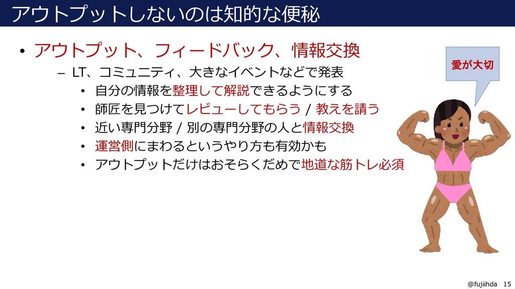 15 15 @fujiihda アウトプットしないのは知的な便秘 • アウトプット、フィードバ...