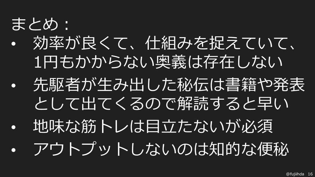 16 @fujiihda まとめ: • 効率が良くて、仕組みを捉えていて、 1円もかからない奥...