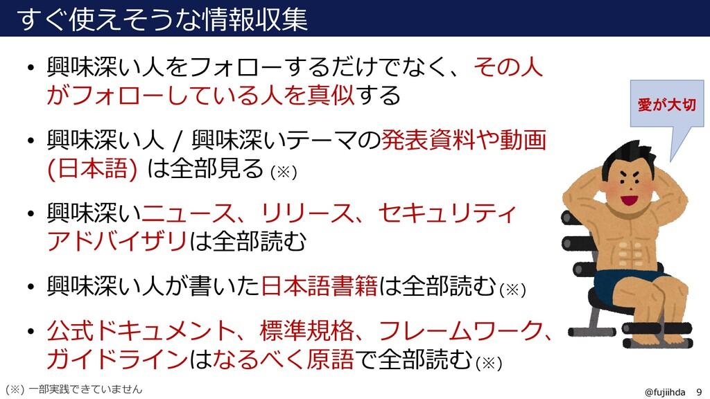 9 9 @fujiihda すぐ使えそうな情報収集 • 興味深い人をフォローするだけでなく、そ...