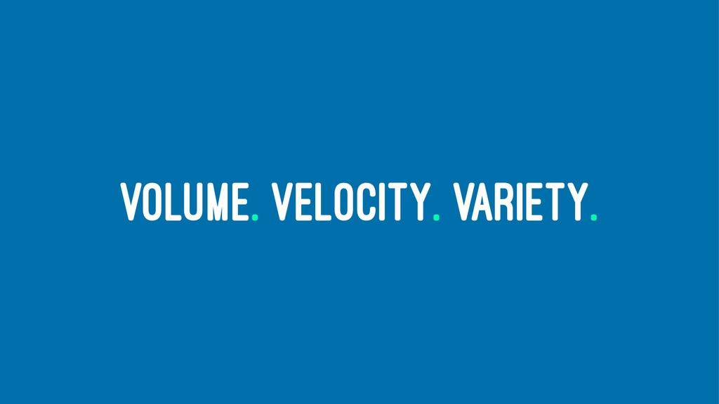 VOLUME. VELOCITY. VARIETY.