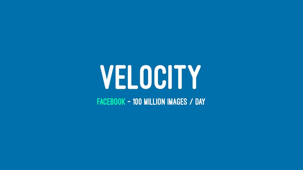 VELOCITY FACEBOOK - 100 MILLION IMAGES / DAY