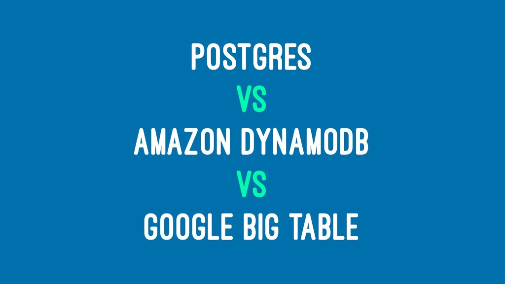 POSTGRES VS AMAZON DYNAMODB VS GOOGLE BIG TABLE
