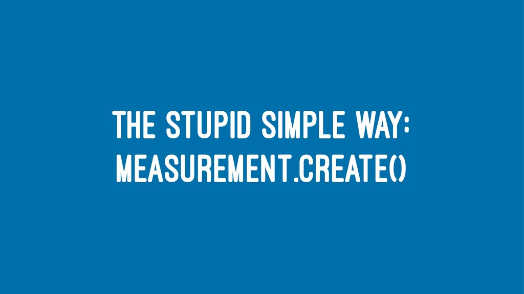 THE STUPID SIMPLE WAY: MEASUREMENT.CREATE()