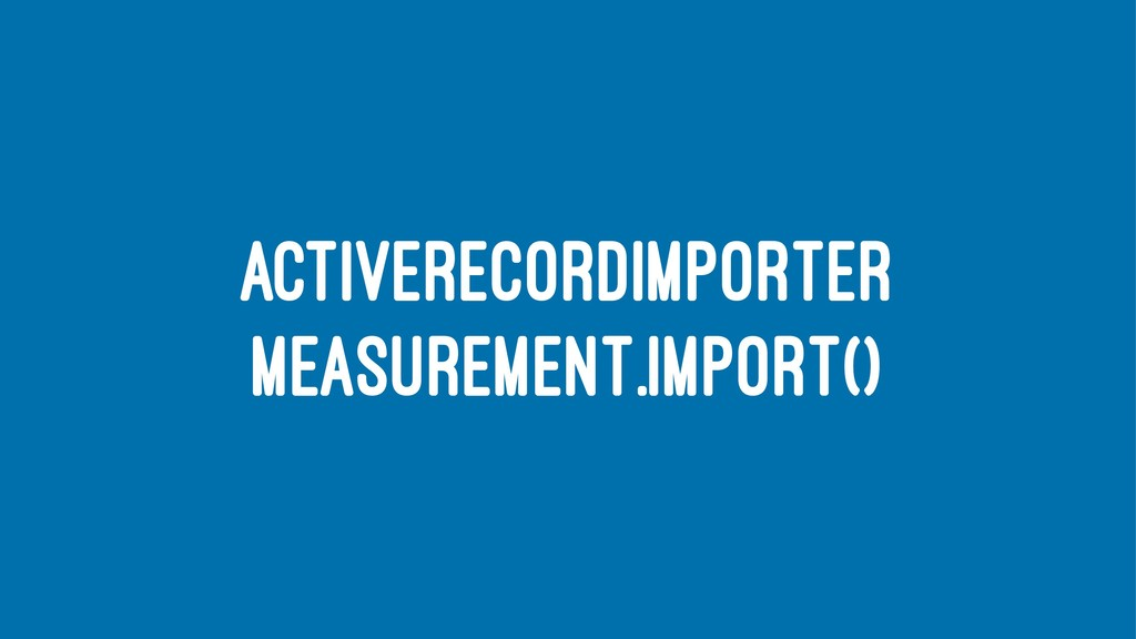 ACTIVERECORDIMPORTER MEASUREMENT.IMPORT()