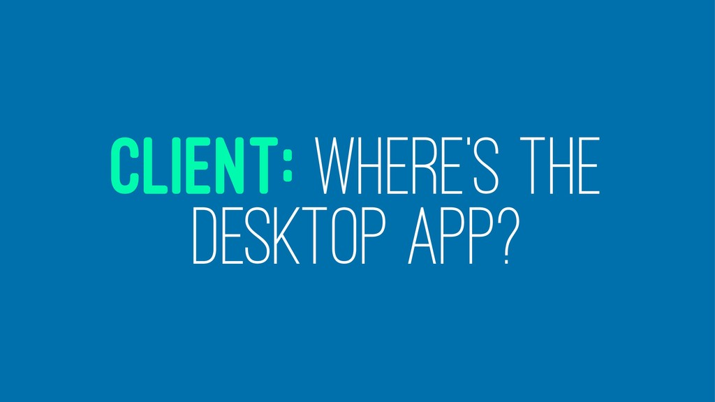 CLIENT: WHERE'S THE DESKTOP APP?