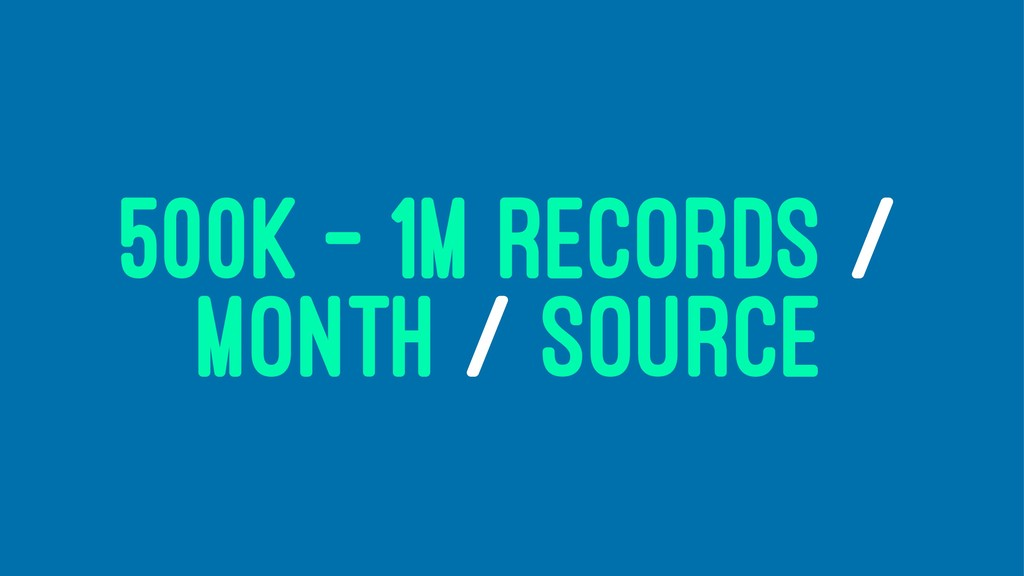 500K - 1M RECORDS / MONTH / SOURCE