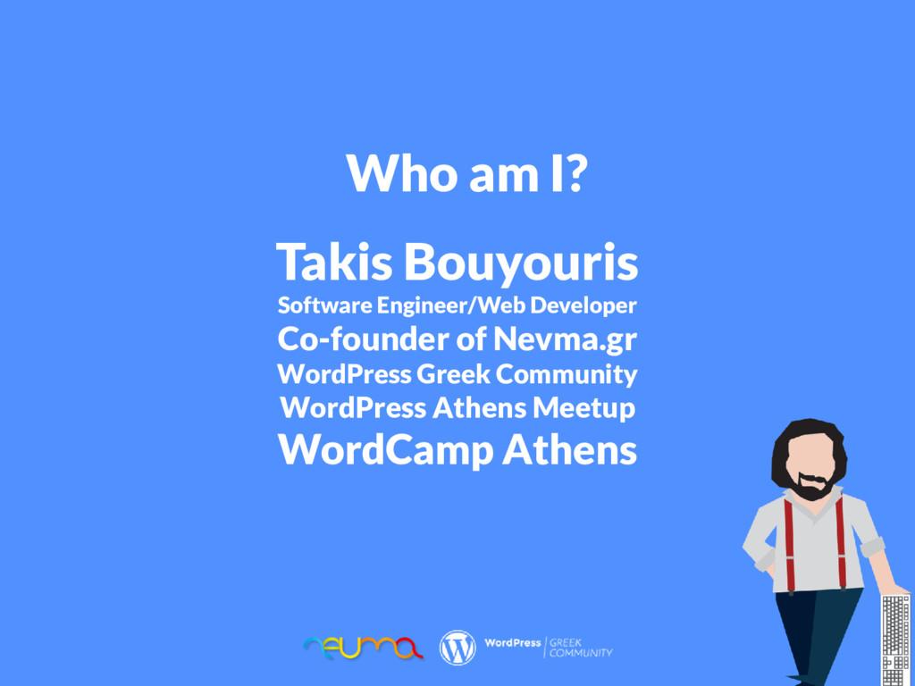 Who am I? Takis Bouyouris Software Engineer/Web...