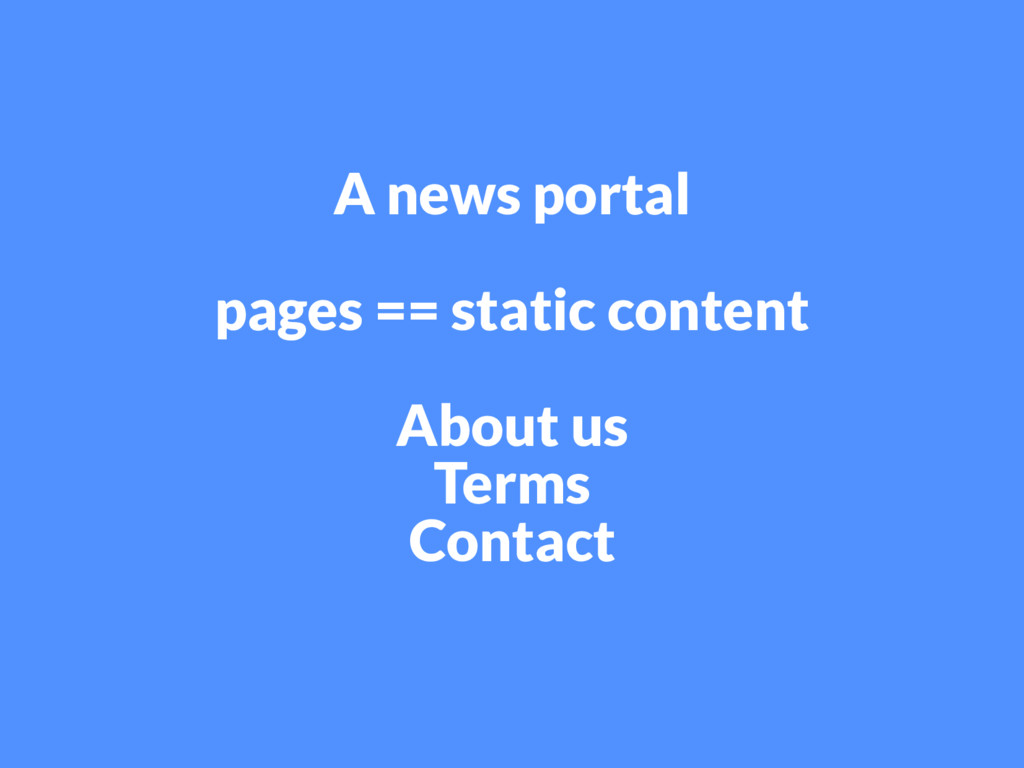 A news portal pages == static content About us ...