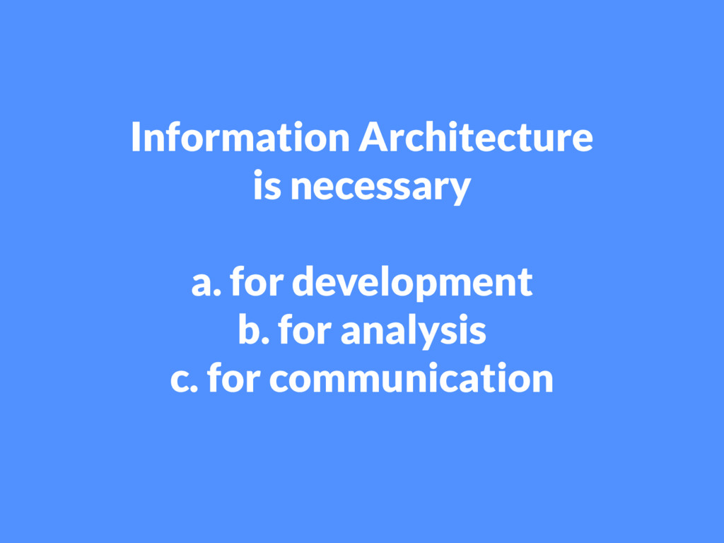 Information Architecture is necessary a. for de...