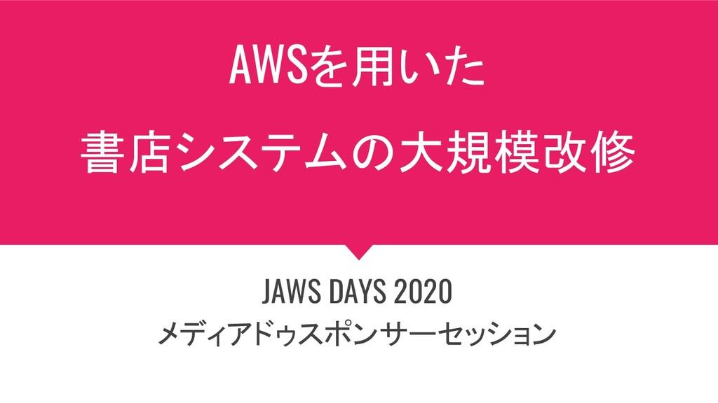 AWSを用いた 書店システムの大規模改修 JAWS DAYS 2020 メディアドゥスポンサー...