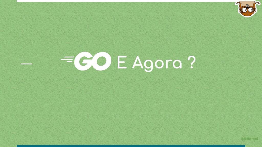 @jeffotoni E Agora ?