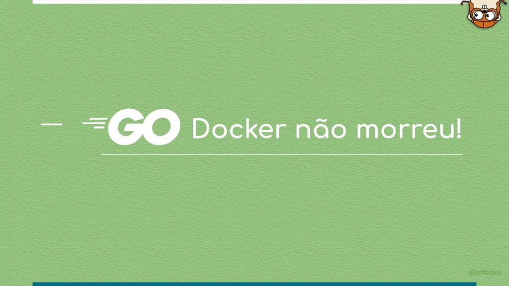 Docker não morreu! @jeffotoni
