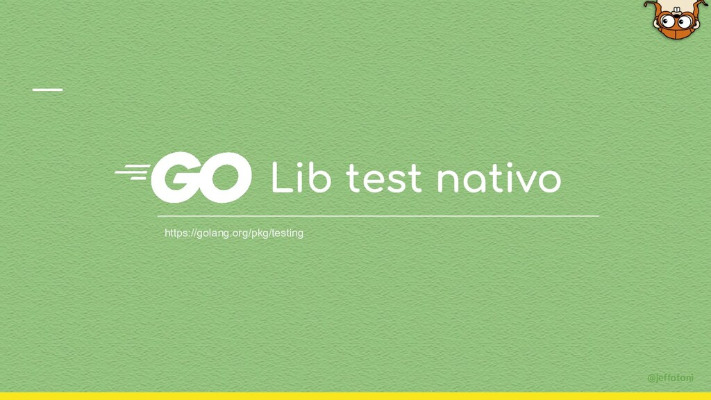 @jeffotoni Lib test nativo https://golang.org/p...