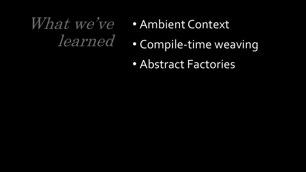 What we've learned • Ambient Context • Compile-...